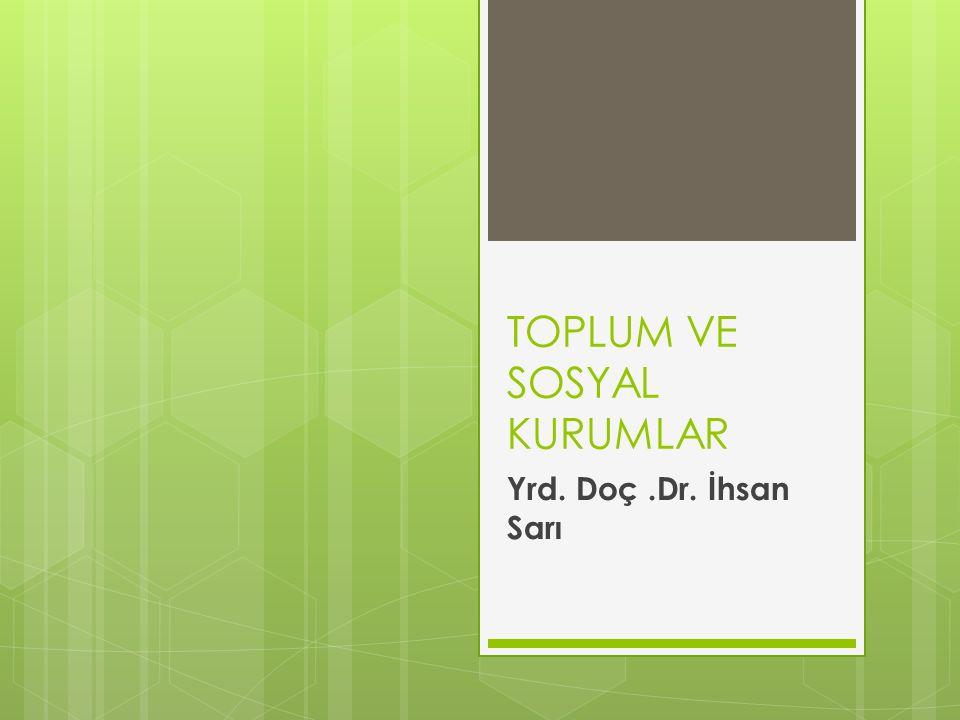 TOPLUM VE SOSYAL KURUMLAR Yrd. Doç.Dr. İhsan Sarı