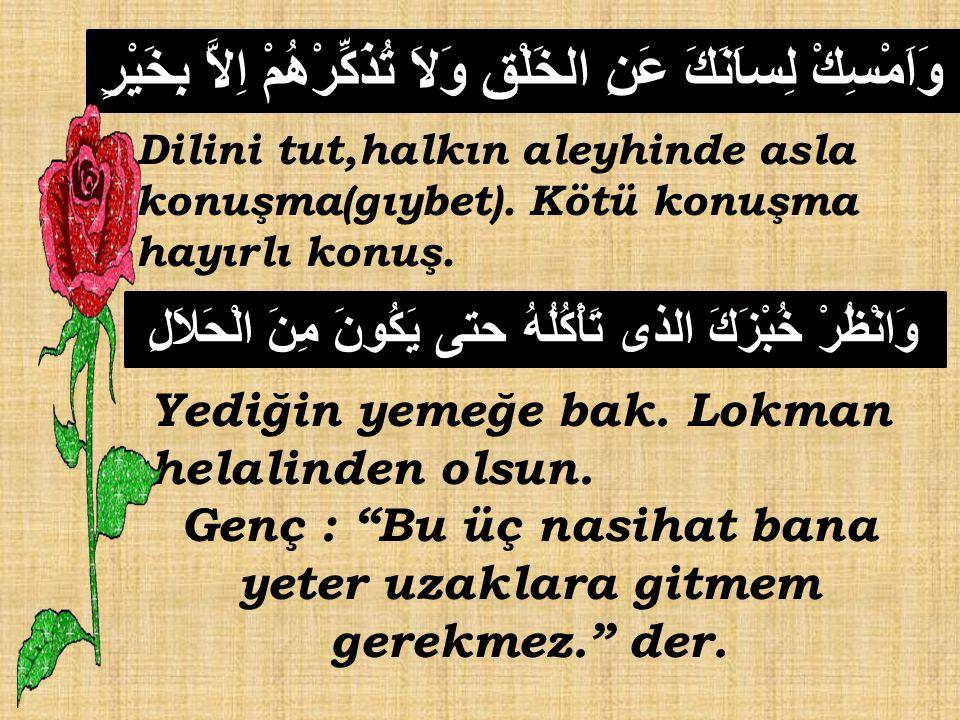 وَاَمْسِكْ لِساَنَكَ عَنِ الخَلْقِ وَلاَ تُذَكِّرْهُمْ اِلاَّ بِخَيْرٍ Dilini tut,halkın aleyhinde asla konuşma(gıybet).