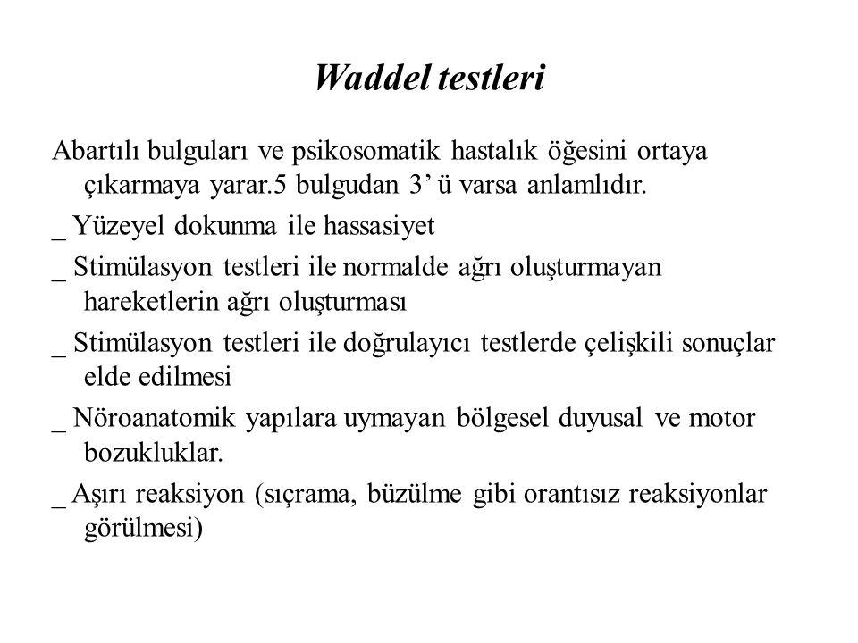 Waddel testleri Abartılı bulguları ve psikosomatik hastalık öğesini ortaya çıkarmaya yarar.5 bulgudan 3' ü varsa anlamlıdır. _ Yüzeyel dokunma ile has