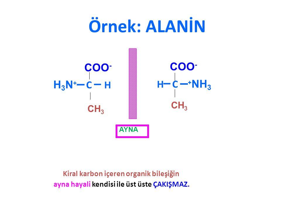 Örnek: ALANİN H 3 N + – C – H COO - CH 3 H – C – + NH 3 COO - CH 3 AYNA Kiral karbon içeren organik bileşiğin ayna hayali kendisi ile üst üste ÇAKIŞMA