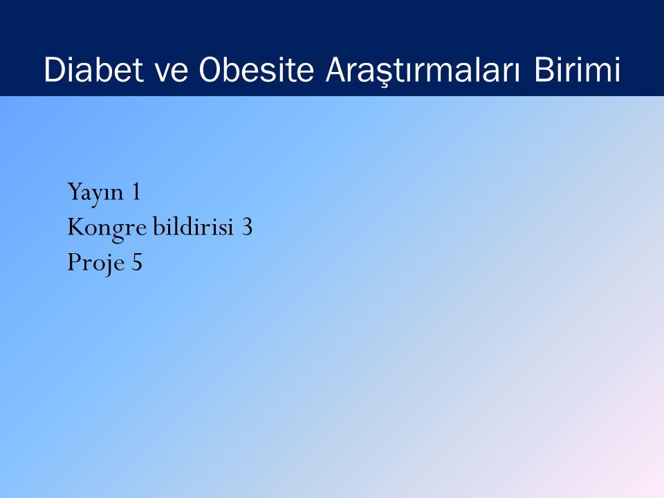 Diabet ve Obesite Araştırmaları Birimi Yayın 1 Kongre bildirisi 3 Proje 5