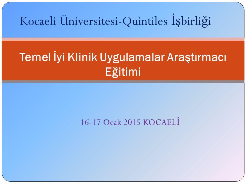 Temel İyi Klinik Uygulamalar Araştırmacı Eğitimi Kocaeli Üniversitesi-Quintiles İş birli ğ i 16-17 Ocak 2015 KOCAEL İ