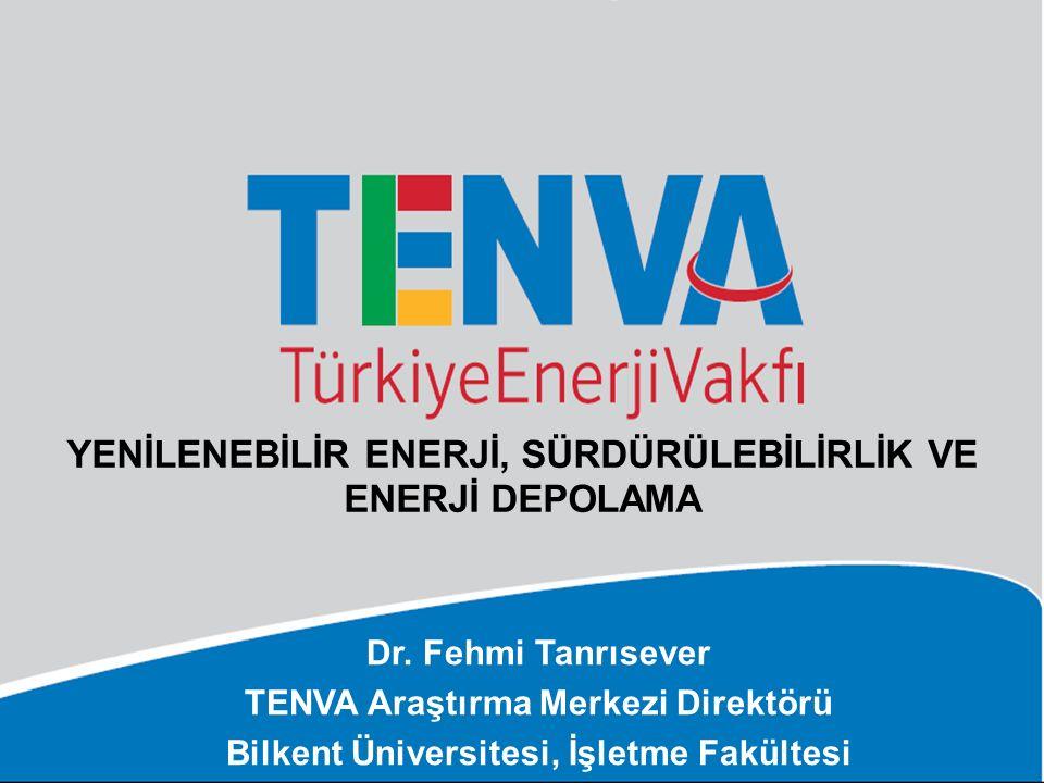 YENİLENEBİLİR ENERJİ, SÜRDÜRÜLEBİLİRLİK VE ENERJİ DEPOLAMA Dr. Fehmi Tanrısever TENVA Araştırma Merkezi Direktörü Bilkent Üniversitesi, İşletme Fakült