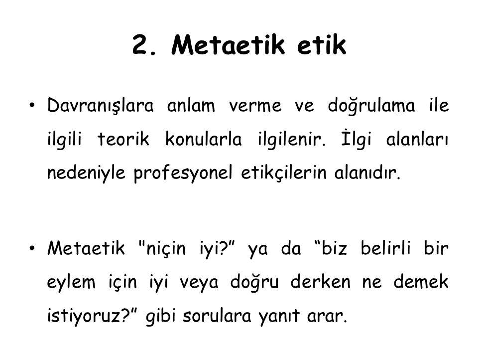 2.Metaetik etik Davranışlara anlam verme ve doğrulama ile ilgili teorik konularla ilgilenir.