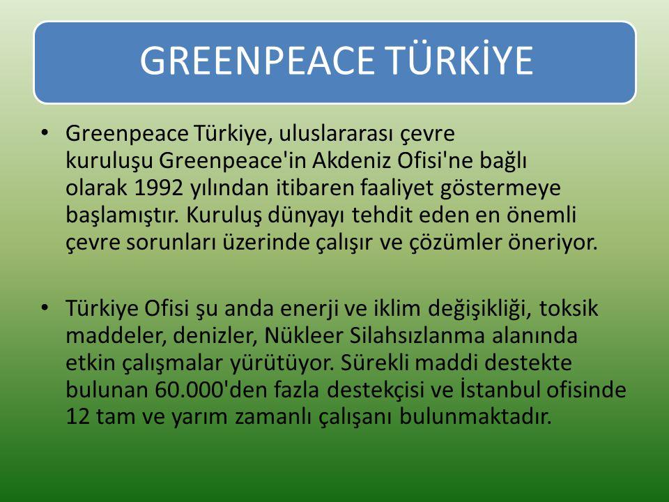 GREENPEACE TÜRKİYE Greenpeace Türkiye, uluslararası çevre kuruluşu Greenpeace in Akdeniz Ofisi ne bağlı olarak 1992 yılından itibaren faaliyet göstermeye başlamıştır.