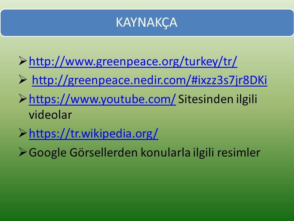 KAYNAKÇA  http://www.greenpeace.org/turkey/tr/ http://www.greenpeace.org/turkey/tr/  http://greenpeace.nedir.com/#ixzz3s7jr8DKihttp://greenpeace.nedir.com/#ixzz3s7jr8DKi  https://www.youtube.com/ Sitesinden ilgili videolar https://www.youtube.com/  https://tr.wikipedia.org/ https://tr.wikipedia.org/  Google Görsellerden konularla ilgili resimler