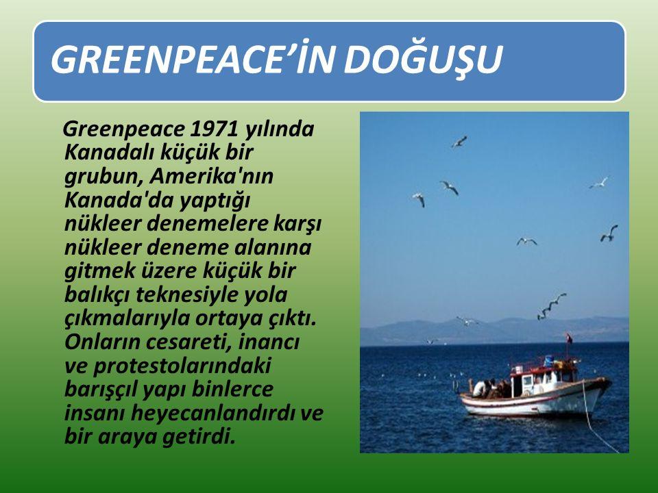 GREENPEACE'İN DOĞUŞU Greenpeace 1971 yılında Kanadalı küçük bir grubun, Amerika nın Kanada da yaptığı nükleer denemelere karşı nükleer deneme alanına gitmek üzere küçük bir balıkçı teknesiyle yola çıkmalarıyla ortaya çıktı.