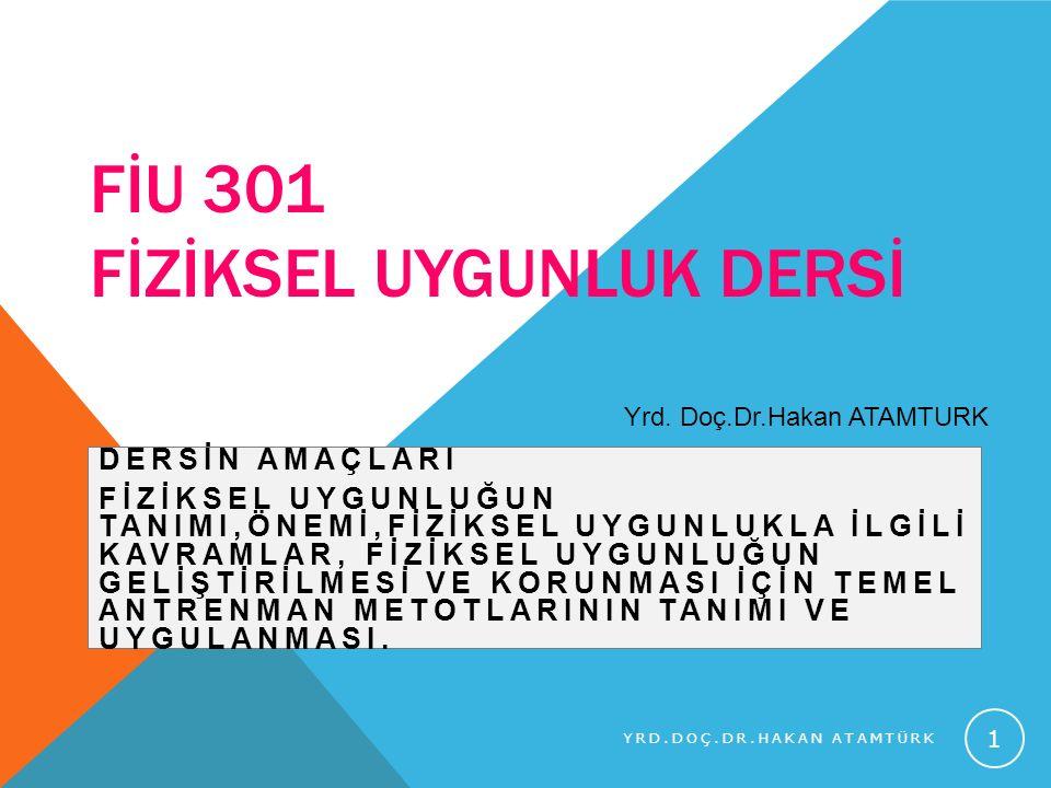 FİU 301 FİZİKSEL UYGUNLUK DERSİ DERSİN AMAÇLARI FİZİKSEL UYGUNLUĞUN TANIMI,ÖNEMİ,FİZİKSEL UYGUNLUKLA İLGİLİ KAVRAMLAR, FİZİKSEL UYGUNLUĞUN GELİŞTİRİLM