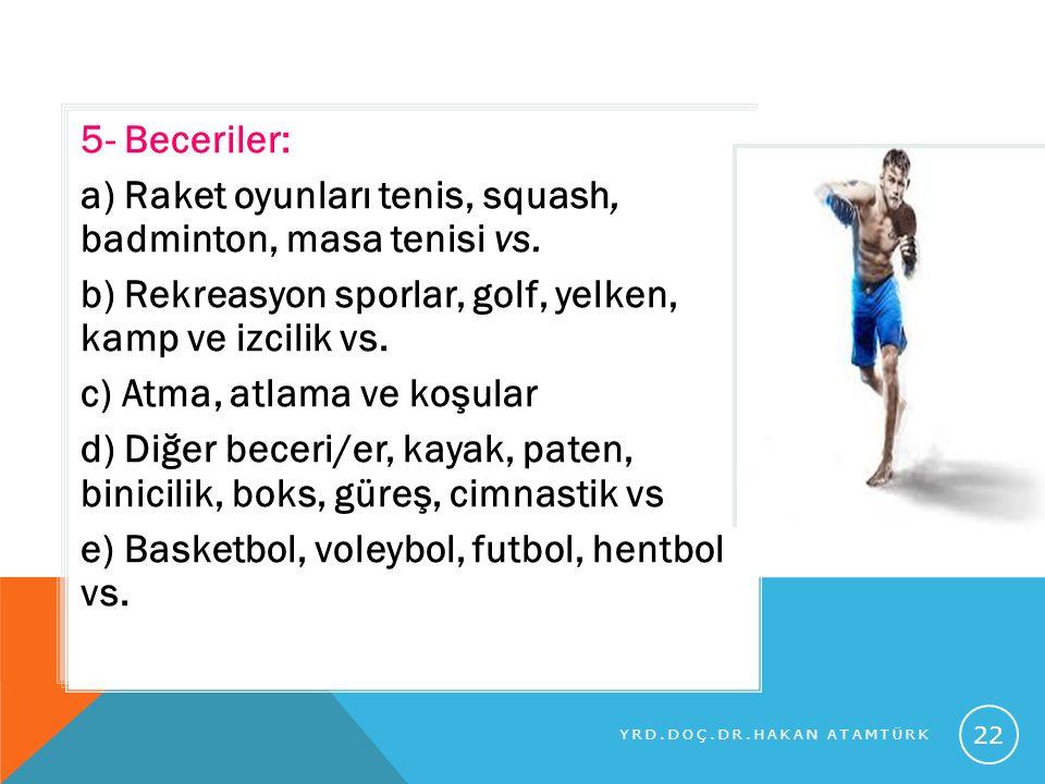 5- Beceriler: a) Raket oyunları tenis, squash, badminton, masa tenisi vs. b) Rekreasyon sporlar, golf, yelken, kamp ve izcilik vs. c) Atma, atlama ve