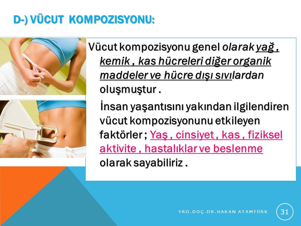 D-) VÜCUT KOMPOZISYONU: Vücut kompozisyonu genel olarak yağ, kemik, kas hücreleri diğer organik maddeler ve hücre dışı sıvılardan oluşmuştur. İnsan ya