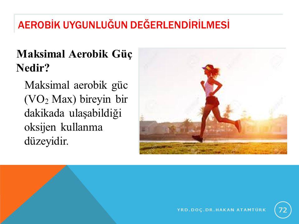 AEROBİK UYGUNLUĞUN DEĞERLENDİRİLMESİ Maksimal Aerobik Güç Nedir? Maksimal aerobik güc (VO 2 Max) bireyin bir dakikada ulaşabildiği oksijen kullanma dü