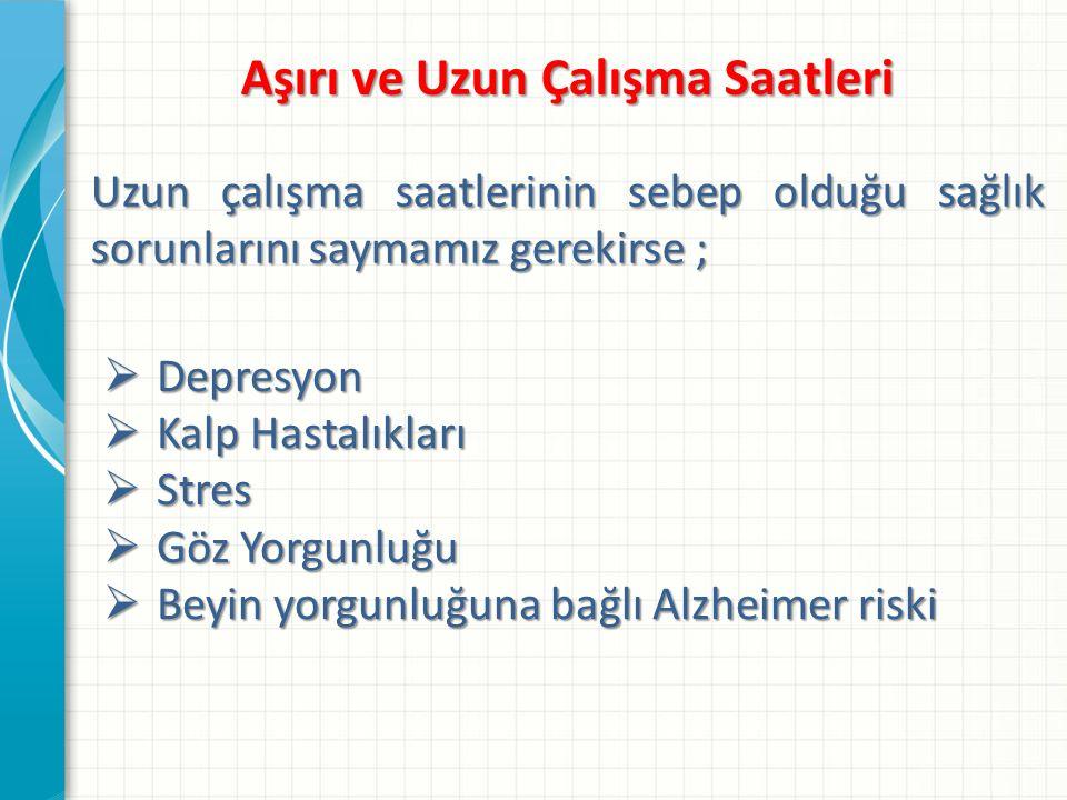 Aşırı ve Uzun Çalışma Saatleri Uzun çalışma saatlerinin sebep olduğu sağlık sorunlarını saymamız gerekirse ;  Depresyon  Kalp Hastalıkları  Stres  Göz Yorgunluğu  Beyin yorgunluğuna bağlı Alzheimer riski