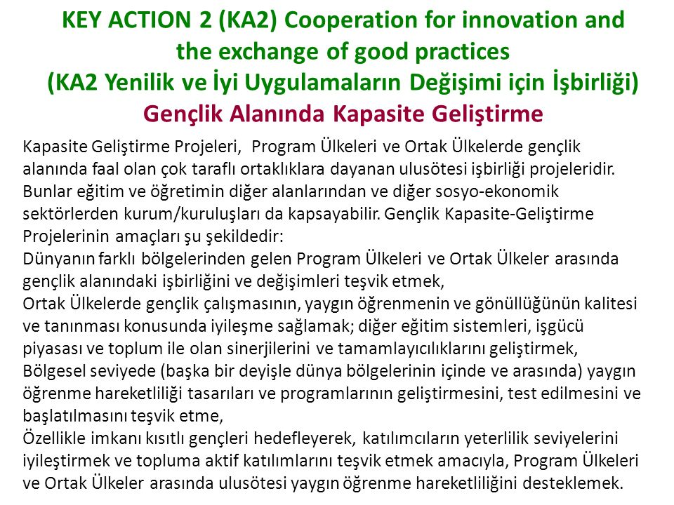 KEY ACTION 2 (KA2) Cooperation for innovation and the exchange of good practices (KA2 Yenilik ve İyi Uygulamaların Değişimi için İşbirliği) Gençlik Alanında Kapasite Geliştirme Kapasite Geliştirme Projeleri, Program Ülkeleri ve Ortak Ülkelerde gençlik alanında faal olan çok taraflı ortaklıklara dayanan ulusötesi işbirliği projeleridir.
