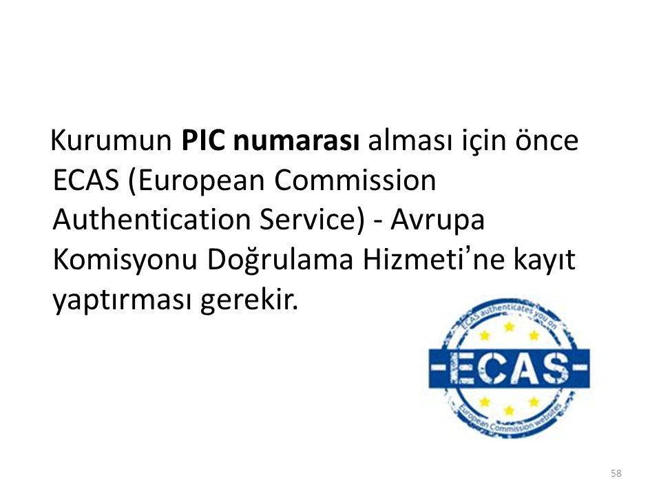 Kurumun PIC numarası alması için önce ECAS (European Commission Authentication Service) - Avrupa Komisyonu Doğrulama Hizmeti'ne kayıt yaptırması gerekir.