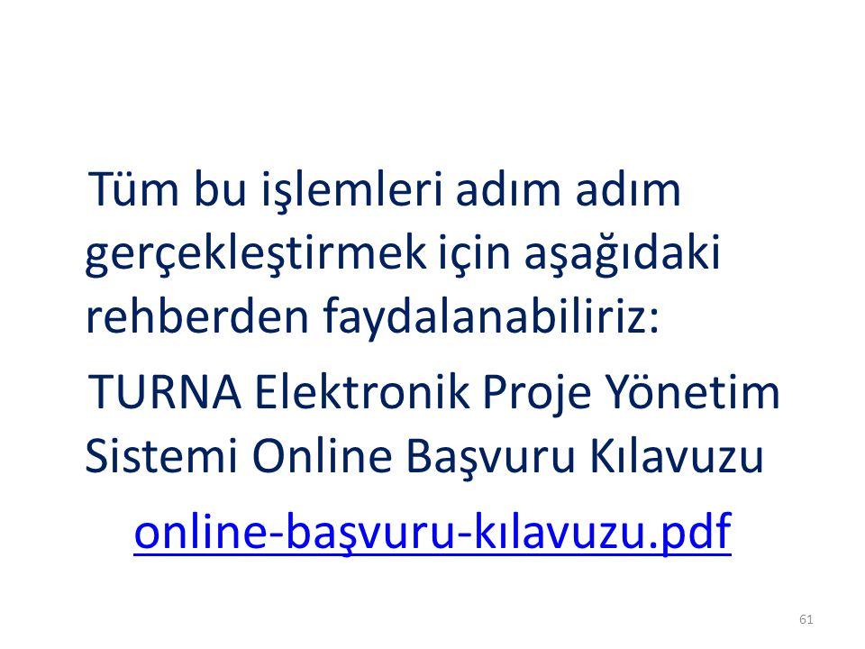 Tüm bu işlemleri adım adım gerçekleştirmek için aşağıdaki rehberden faydalanabiliriz: TURNA Elektronik Proje Yönetim Sistemi Online Başvuru Kılavuzu online-başvuru-kılavuzu.pdf 61