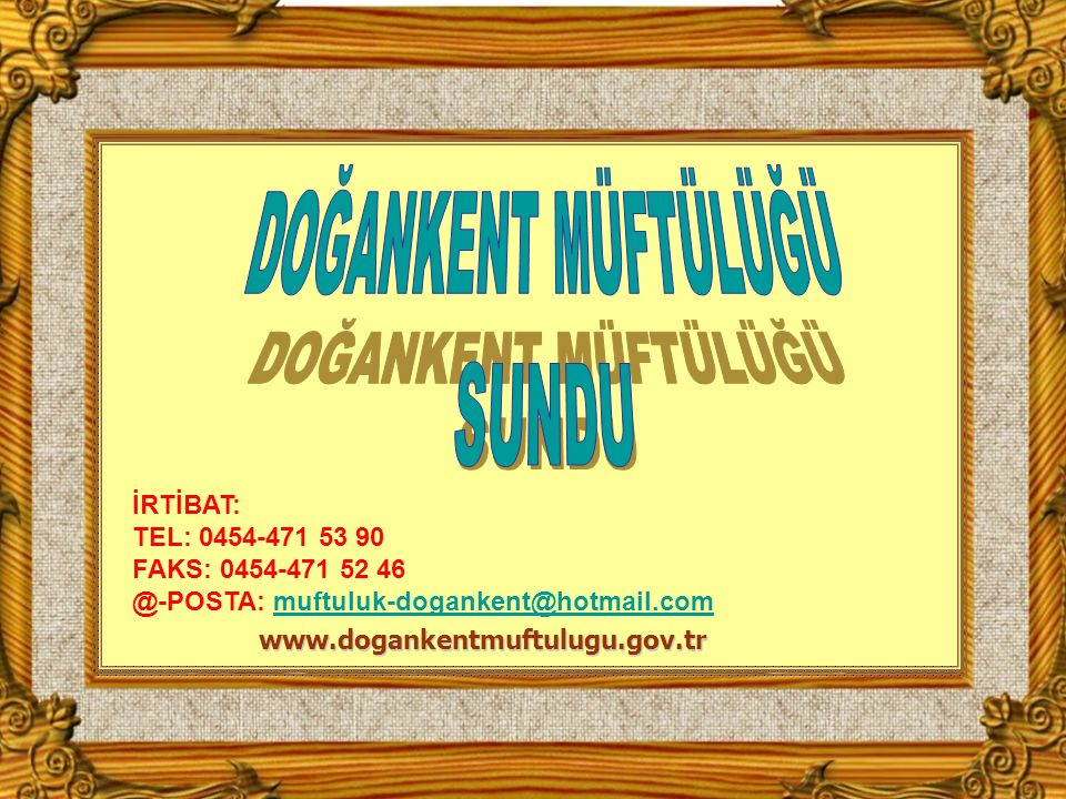 www.dogankentmuftulugu.gov.tr İRTİBAT: TEL: 0454-471 53 90 FAKS: 0454-471 52 46 @-POSTA: muftuluk-dogankent@hotmail.commuftuluk-dogankent@hotmail.com