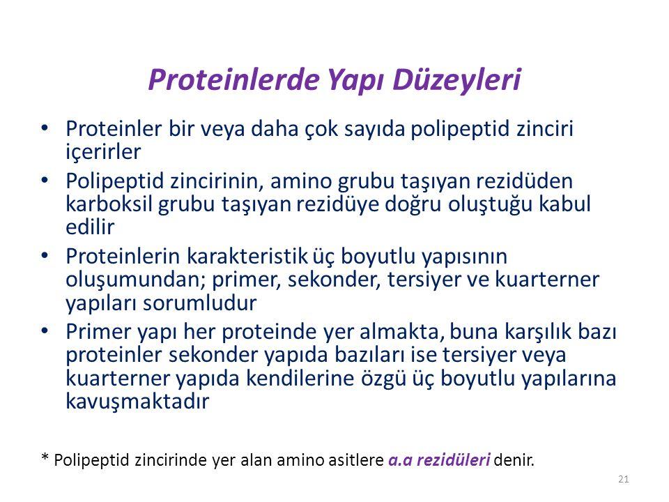 Proteinlerde Yapı Düzeyleri Proteinler bir veya daha çok sayıda polipeptid zinciri içerirler Polipeptid zincirinin, amino grubu taşıyan rezidüden karboksil grubu taşıyan rezidüye doğru oluştuğu kabul edilir Proteinlerin karakteristik üç boyutlu yapısının oluşumundan; primer, sekonder, tersiyer ve kuarterner yapıları sorumludur Primer yapı her proteinde yer almakta, buna karşılık bazı proteinler sekonder yapıda bazıları ise tersiyer veya kuarterner yapıda kendilerine özgü üç boyutlu yapılarına kavuşmaktadır * Polipeptid zincirinde yer alan amino asitlere a.a rezidüleri denir.