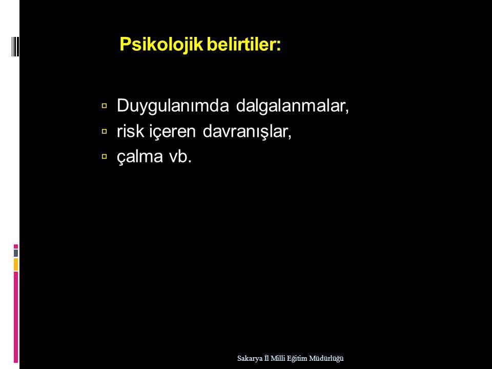 Psikolojik belirtiler:  Duygulanımda dalgalanmalar,  risk içeren davranışlar,  çalma vb. Sakarya İl Milli Eğitim Müdürlüğü