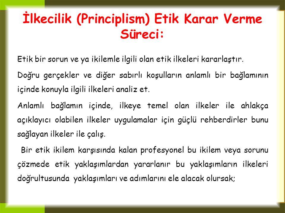 İlkecilik (Principlism) Etik Karar Verme Süreci: Etik bir sorun ve ya ikilemle ilgili olan etik ilkeleri kararlaştır. Doğru gerçekler ve diğer sabırlı