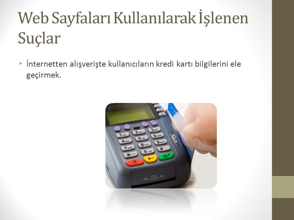 Web Sayfaları Kullanılarak İşlenen Suçlar İnternetten alışverişte kullanıcıların kredi kartı bilgilerini ele geçirmek.