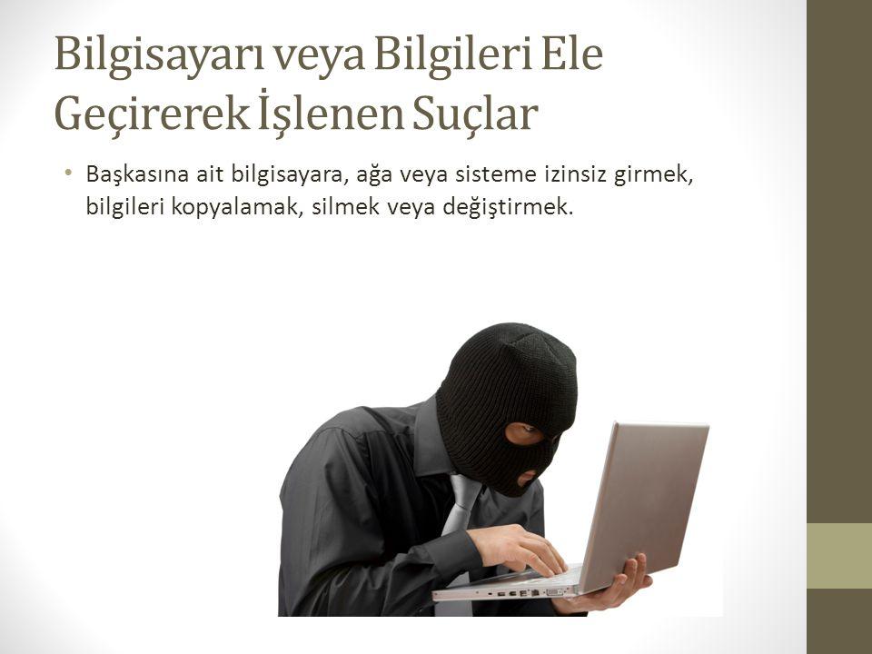 Bilgisayarı veya Bilgileri Ele Geçirerek İşlenen Suçlar Başkasına ait bilgisayara, ağa veya sisteme izinsiz girmek, bilgileri kopyalamak, silmek veya