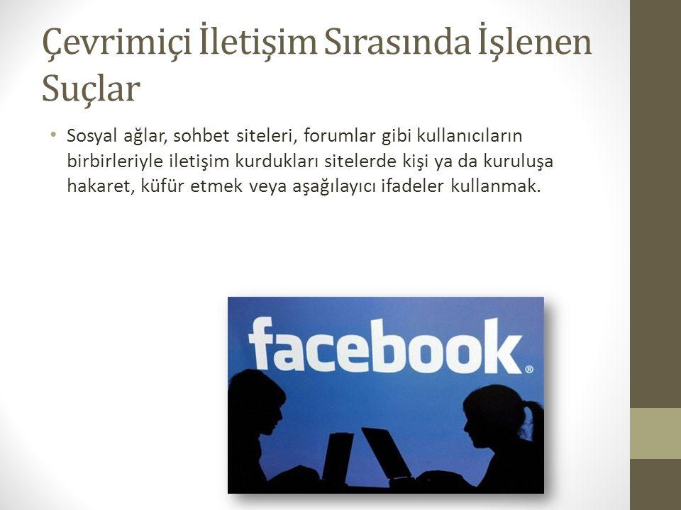 Çevrimiçi İletişim Sırasında İşlenen Suçlar Sosyal ağlar, sohbet siteleri, forumlar gibi kullanıcıların birbirleriyle iletişim kurdukları sitelerde ki