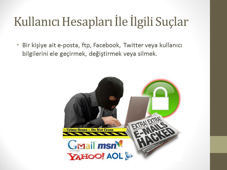 Kullanıcı Hesapları İle İlgili Suçlar Bir kişiye ait e-posta, ftp, Facebook, Twitter veya kullanıcı bilgilerini ele geçirmek, değiştirmek veya silmek.