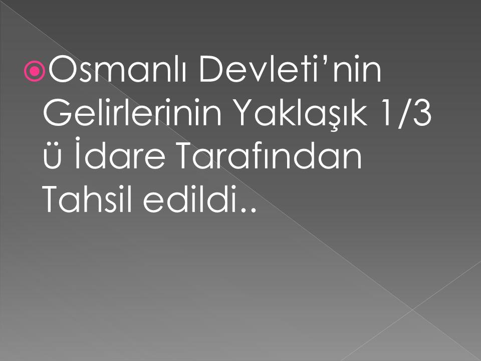  Osmanlı Devleti'nin Gelirlerinin Yaklaşık 1/3 ü İdare Tarafından Tahsil edildi..