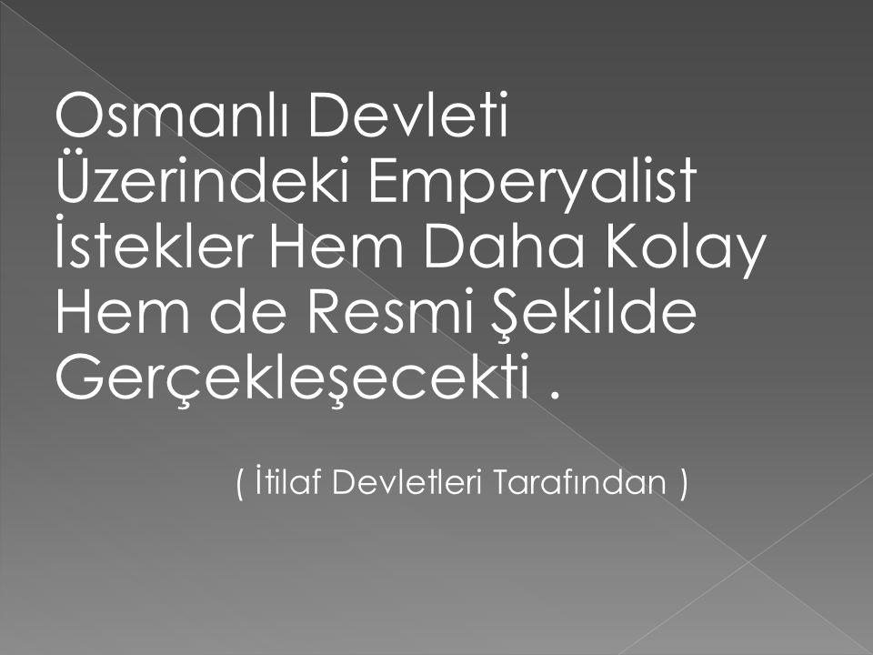 Osmanlı Devleti Üzerindeki Emperyalist İstekler Hem Daha Kolay Hem de Resmi Şekilde Gerçekleşecekti.