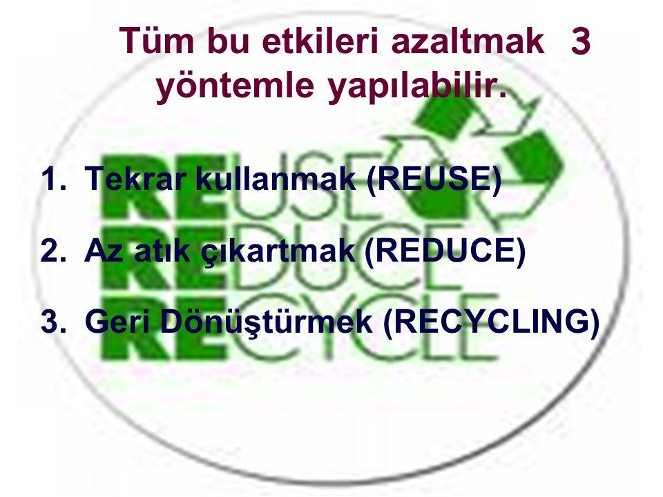 Tüm bu etkileri azaltmak yöntemle yapılabilir. 1.Tekrar kullanmak (REUSE) 2.Az atık çıkartmak (REDUCE) 3.Geri Dönüştürmek (RECYCLING) 3