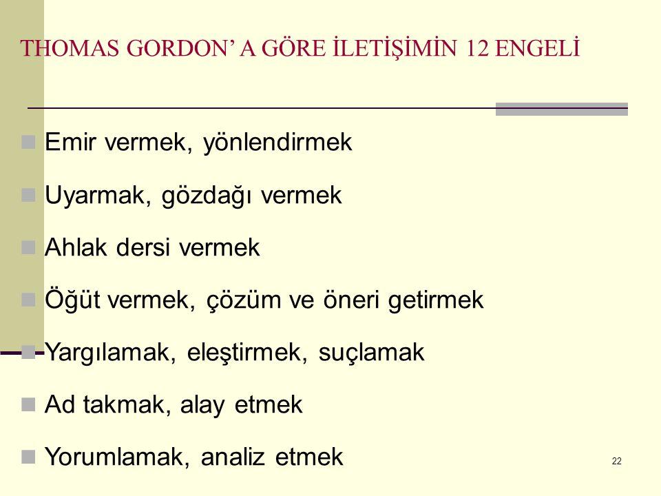 THOMAS GORDON' A GÖRE İLETİŞİMİN 12 ENGELİ Emir vermek, yönlendirmek Uyarmak, gözdağı vermek Ahlak dersi vermek Öğüt vermek, çözüm ve öneri getirmek Y