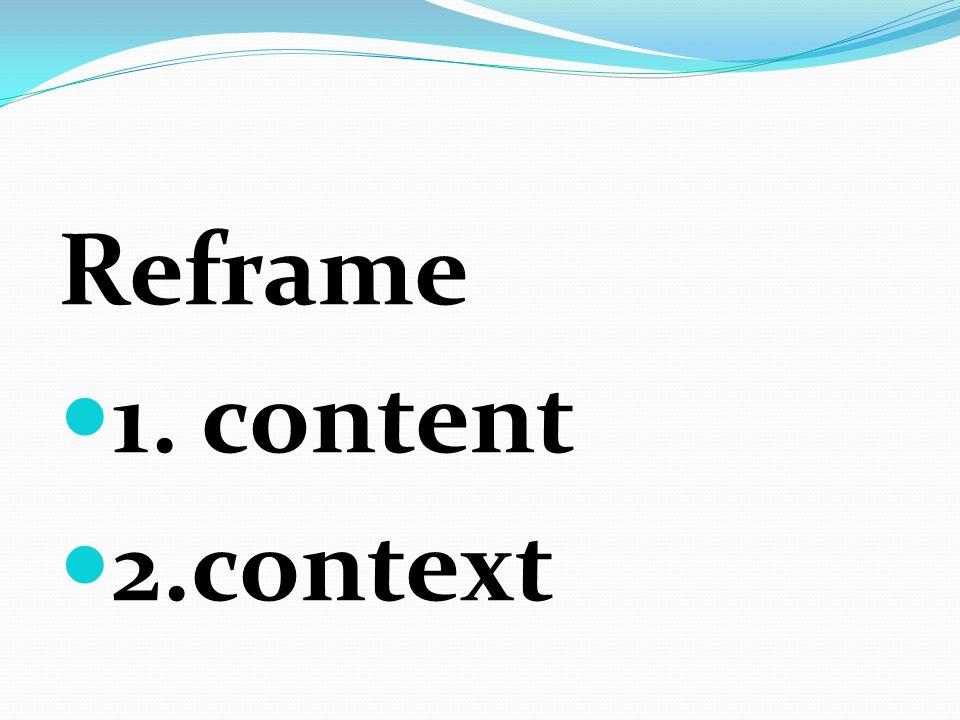 Reframe 1. content 2.context