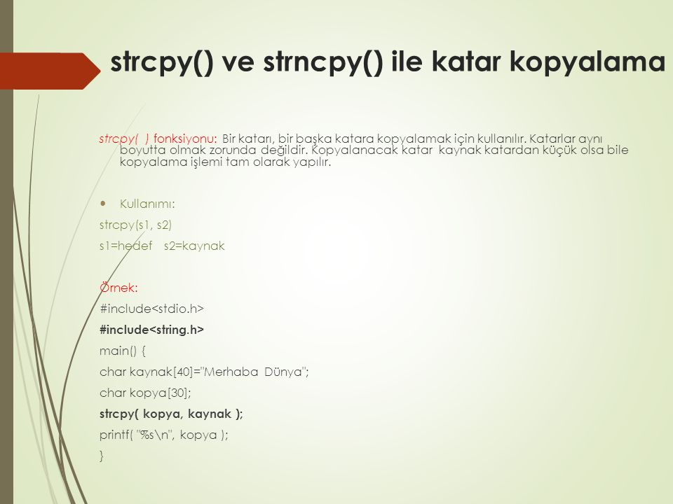 strcpy() ve strncpy() ile katar kopyalama strcpy( ) fonksiyonu: Bir katarı, bir başka katara kopyalamak için kullanılır.