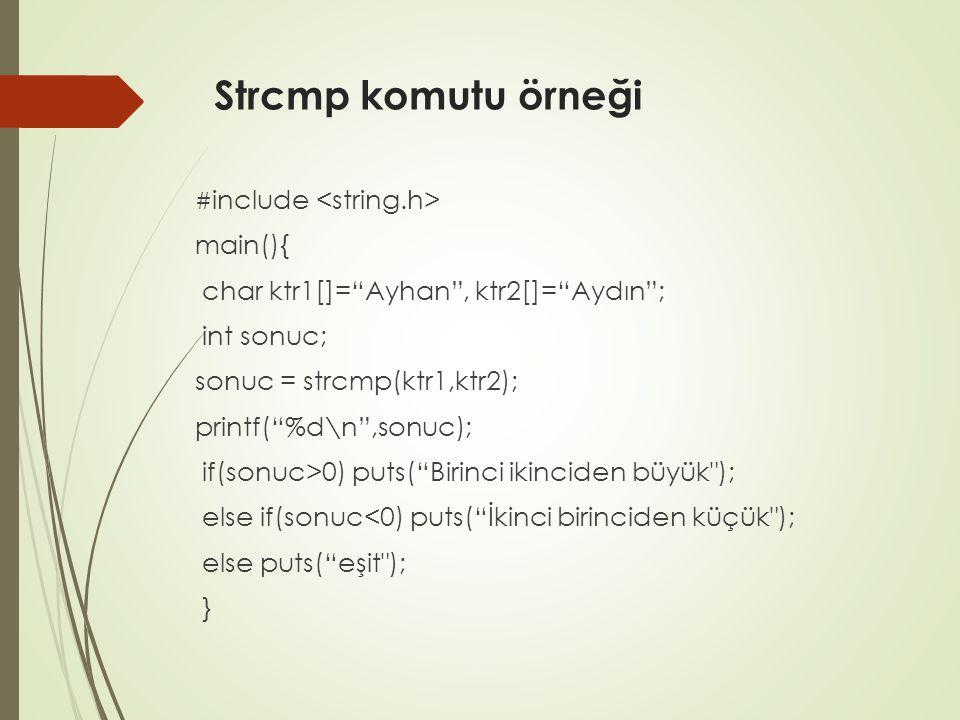 Strcmp komutu örneği # include main(){ char ktr1[]= Ayhan , ktr2[]= Aydın ; int sonuc; sonuc = strcmp(ktr1,ktr2); printf( %d\n ,sonuc); if(sonuc>0) puts( Birinci ikinciden büyük ); else if(sonuc<0) puts( İkinci birinciden küçük ); else puts( eşit ); }