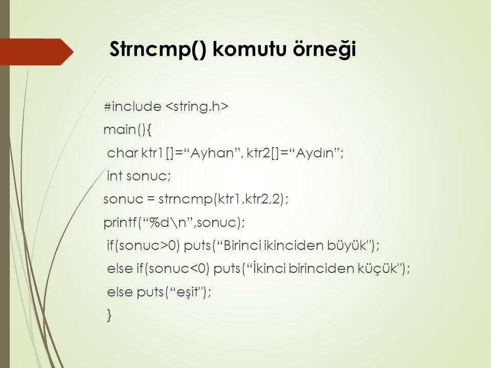 Strncmp() komutu örneği # include main(){ char ktr1[]= Ayhan , ktr2[]= Aydın ; int sonuc; sonuc = strncmp(ktr1,ktr2,2); printf( %d\n ,sonuc); if(sonuc>0) puts( Birinci ikinciden büyük ); else if(sonuc<0) puts( İkinci birinciden küçük ); else puts( eşit ); }
