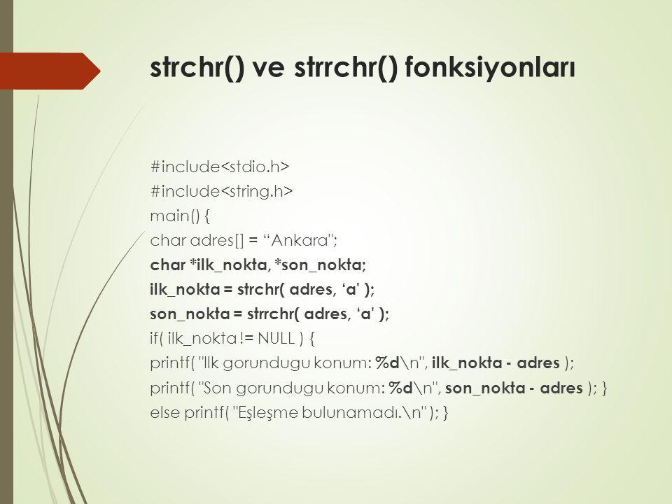 strchr() ve strrchr() fonksiyonları #include main() { char adres[] = Ankara ; char *ilk_nokta, *son_nokta; ilk_nokta = strchr( adres, 'a ); son_nokta = strrchr( adres, 'a ); if( ilk_nokta != NULL ) { printf( Ilk gorundugu konum: %d \n , ilk_nokta - adres ); printf( Son gorundugu konum: %d \n , son_nokta - adres ); } else printf( Eşleşme bulunamadı.\n ); }