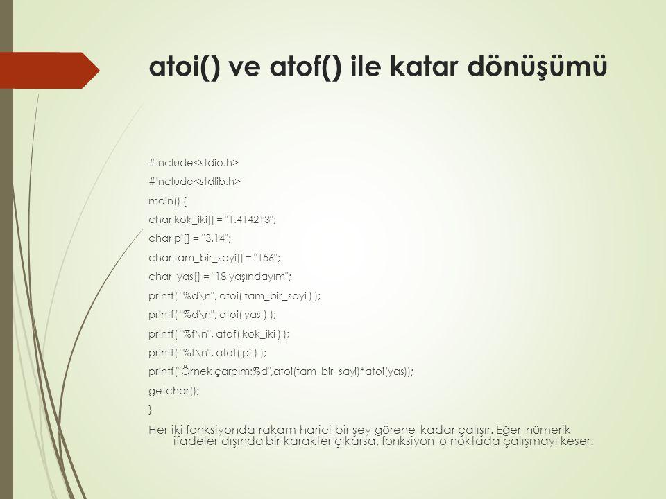 atoi() ve atof() ile katar dönüşümü #include main() { char kok_iki[] = 1.414213 ; char pi[] = 3.14 ; char tam_bir_sayi[] = 156 ; char yas[] = 18 yaşındayım ; printf( %d\n , atoi( tam_bir_sayi ) ); printf( %d\n , atoi( yas ) ); printf( %f\n , atof( kok_iki ) ); printf( %f\n , atof( pi ) ); printf( Örnek çarpım:%d ,atoi(tam_bir_sayi)*atoi(yas)); getchar(); } Her iki fonksiyonda rakam harici bir şey görene kadar çalışır.