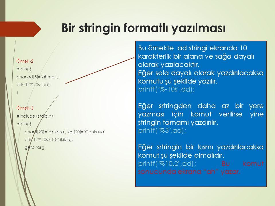 Bir stringin formatlı yazılması Örnek-2 main(){ char ad[5]= ahmet ; printf( %10s ,ad); } Örnek-3 #include main(){ char il[20]= Ankara ,ilce[20]= Çankaya printf( %10s%10s ,il,ilce); getchar(); } Bu örnekte ad stringi ekranda 10 karakterlik bir alana ve sağa dayalı olarak yazılacaktır.