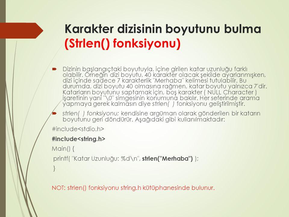 strcat() Örneği: #include main() { char ad[30], soyad[20]; char isim_soyad[50]= ; printf( Ad ve soyadınızı giriniz> ); scanf( %s%s , ad, soyad );// isim_soyad <-- ad strcat(isim_soyad, ad );// isim_soyad <-- ad + strcat(isim_soyad, ); strcat( isim_soyad, soyad ); // isim_soyad <-- ad + + soyad printf( Tam İsim: %s\n , isim_soyad ); getchar(); } Eleman sayısı birleştirme yapılacak elemanların sayısından küçük olsa bile işlemi yapar.