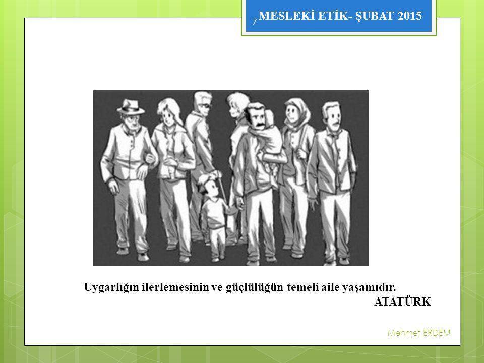 MESLEKİ ETİK- ŞUBAT 2015 Mehmet ERDEM 7 Uygarlığın ilerlemesinin ve güçlülüğün temeli aile yaşamıdır.