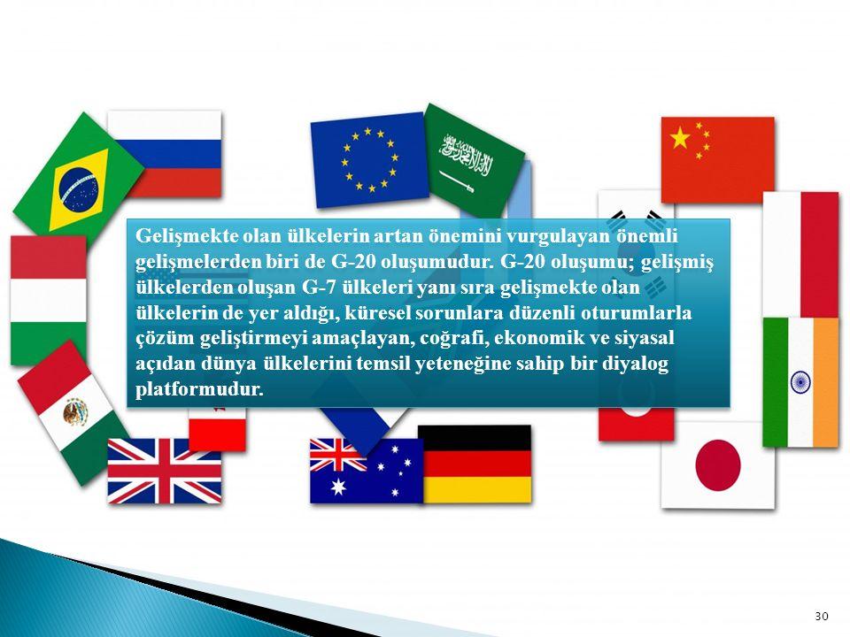30 Gelişmekte olan ülkelerin artan önemini vurgulayan önemli gelişmelerden biri de G-20 oluşumudur. G-20 oluşumu; gelişmiş ülkelerden oluşan G-7 ülkel
