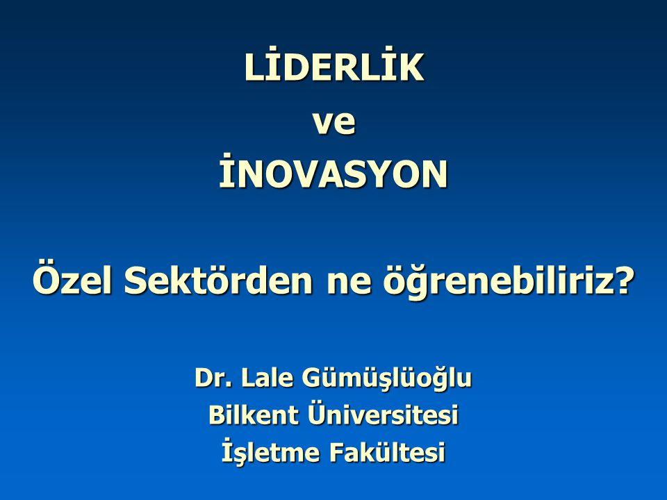 LİDERLİKveİNOVASYON Özel Sektörden ne öğrenebiliriz? Dr. Lale Gümüşlüoğlu Bilkent Üniversitesi İşletme Fakültesi