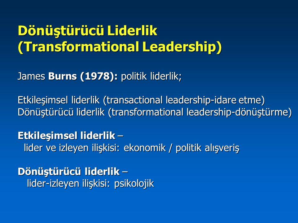 Dönüştürücü Liderlik (Transformational Leadership) James Burns (1978): politik liderlik; Etkileşimsel liderlik (transactional leadership-idare etme) D