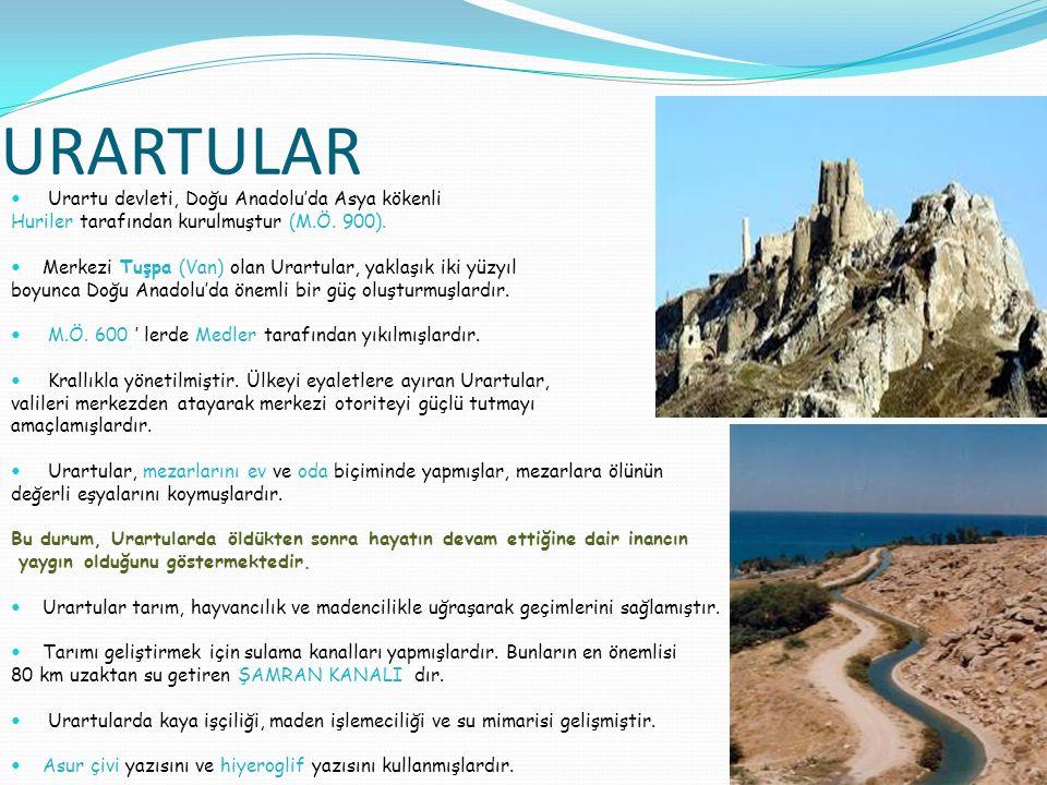URARTULAR Urartu devleti, Doğu Anadolu'da Asya kökenli Huriler tarafından kurulmuştur (M.Ö. 900). Merkezi Tuşpa (Van) olan Urartular, yaklaşık iki yüz