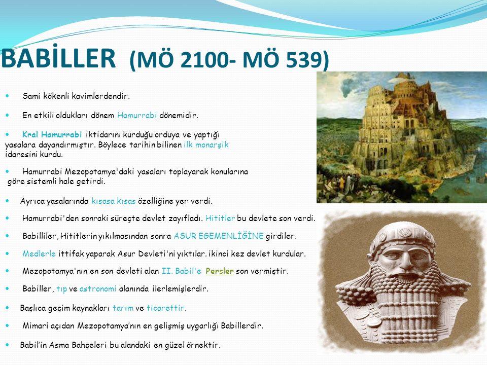BABİLLER (MÖ 2100- MÖ 539) Sami kökenli kavimlerdendir. En etkili oldukları dönem Hamurrabi dönemidir. Kral Hamurrabi iktidarını kurduğu orduya ve yap