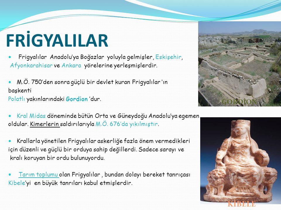 FRİGYALILAR Frigyalılar Anadolu'ya Boğazlar yoluyla gelmişler, Eskişehir, Afyonkarahisar ve Ankara yörelerine yerleşmişlerdir. M.Ö. 750'den sonra güçl