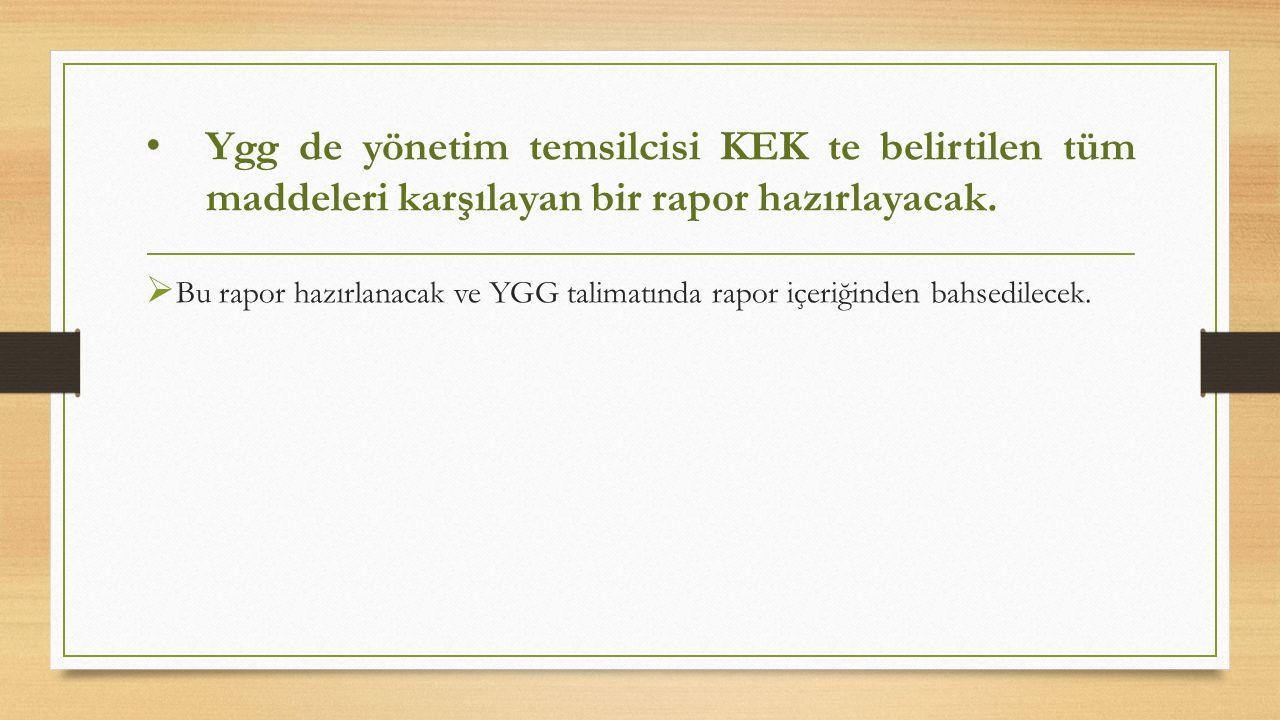Ygg de yönetim temsilcisi KEK te belirtilen tüm maddeleri karşılayan bir rapor hazırlayacak.  Bu rapor hazırlanacak ve YGG talimatında rapor içeriğin