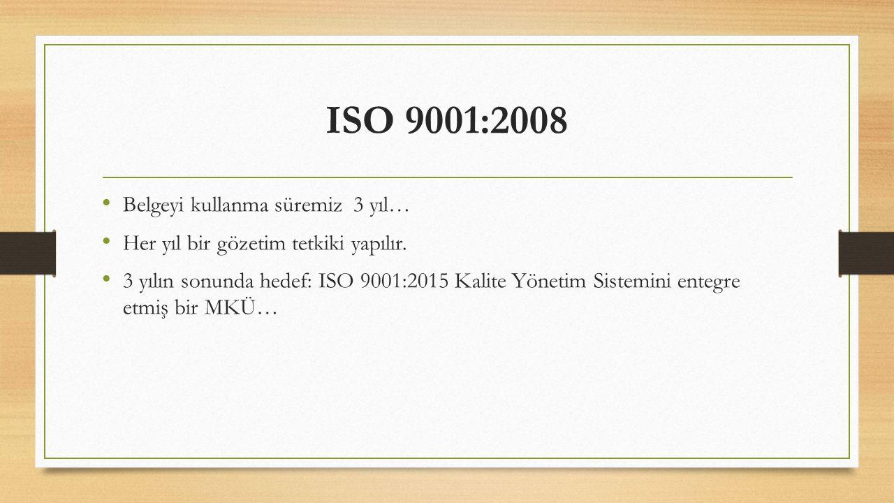 ISO 9001:2008 Belgeyi kullanma süremiz 3 yıl… Her yıl bir gözetim tetkiki yapılır. 3 yılın sonunda hedef: ISO 9001:2015 Kalite Yönetim Sistemini enteg