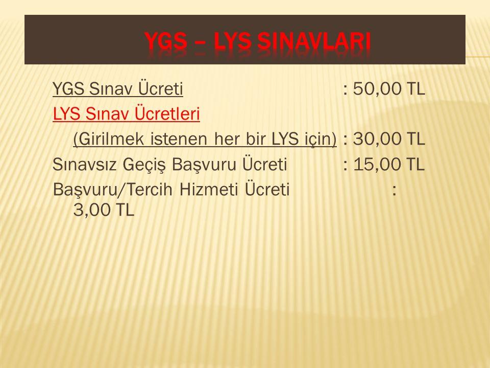 YGS Sınav Ücreti : 50,00 TL LYS Sınav Ücretleri (Girilmek istenen her bir LYS için) : 30,00 TL Sınavsız Geçiş Başvuru Ücreti : 15,00 TL Başvuru/Tercih