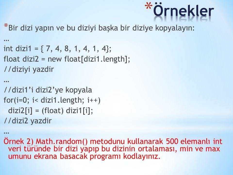 * Bir dizi yapın ve bu diziyi başka bir diziye kopyalayın: … int dizi1 = { 7, 4, 8, 1, 4, 1, 4}; float dizi2 = new float[dizi1.length]; //diziyi yazdir … //dizi1'i dizi2'ye kopyala for(i=0; i< dizi1.length; i++) dizi2[i] = (float) dizi1[i]; //dizi2 yazdir … Örnek 2) Math.random() metodunu kullanarak 500 elemanlı int veri türünde bir dizi yapıp bu dizinin ortalaması, min ve max umunu ekrana basacak programı kodlayınız.